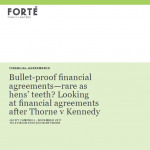 Bullet-proof financial agreements—rare as hens' teeth? Looking at financial agreements after Thorne v Kennedy